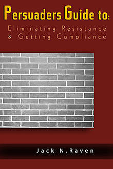 The Persuaders Guide To Eliminating Resistance And Getting Compliance, Jack N. Raven