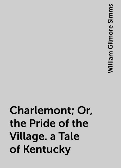 Charlemont; Or, the Pride of the Village. a Tale of Kentucky, William Gilmore Simms