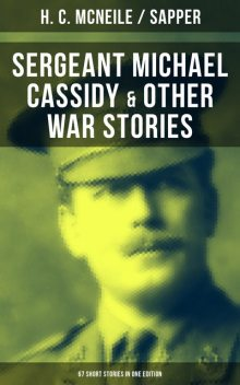 SERGEANT MICHAEL CASSIDY & OTHER WAR STORIES: 67 Short Stories in One Edition, H.C.McNeile, Sapper