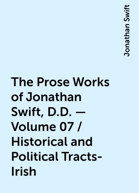 The Prose Works of Jonathan Swift, D.D. - Volume 07 / Historical and Political Tracts-Irish, Jonathan Swift