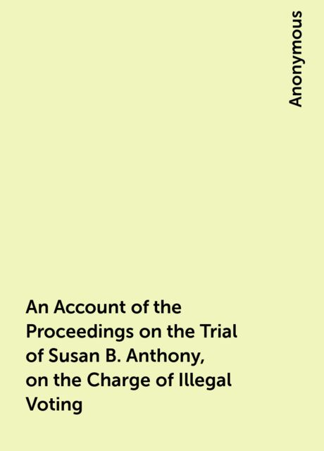 An Account of the Proceedings on the Trial of Susan B. Anthony, on the Charge of Illegal Voting,