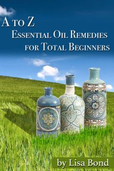 A to Z Essential Oil Remedies for Total Beginners, Lisa Bond