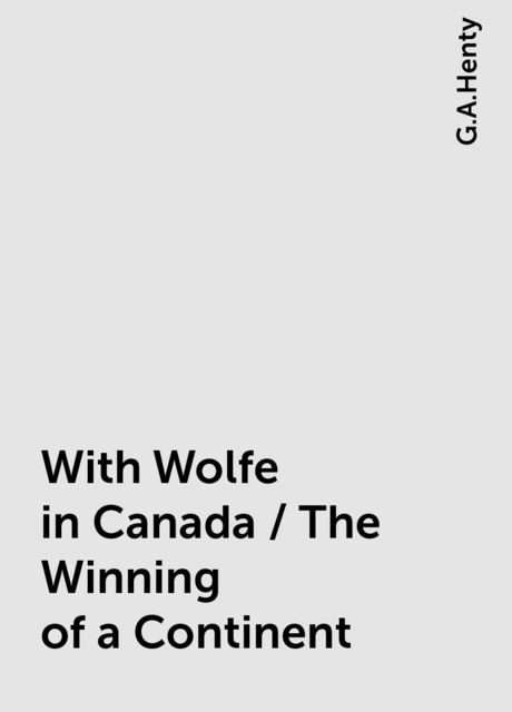 With Wolfe in Canada / The Winning of a Continent, G.A.Henty