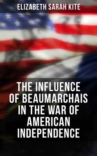 The Influence of Beaumarchais in the War of American Independence, Elizabeth Sarah Kite