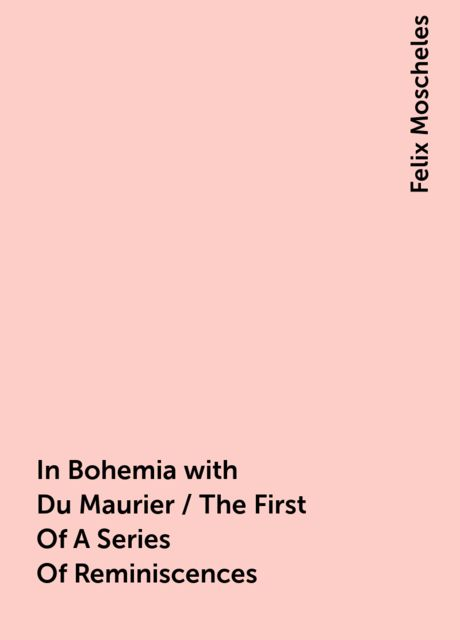 In Bohemia with Du Maurier / The First Of A Series Of Reminiscences, Felix Moscheles