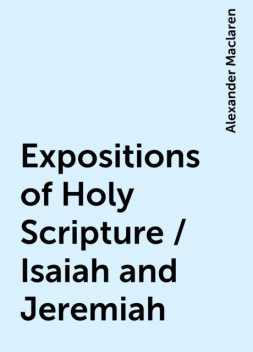 Expositions of Holy Scripture / Isaiah and Jeremiah, Alexander Maclaren