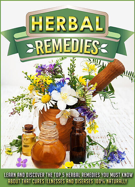 Herbal Remedies Learn And Discover The Top 5 Herbal Remedies You Must Know About That Cures Illnesses And Diseases 100% Naturally, Old Natural Ways