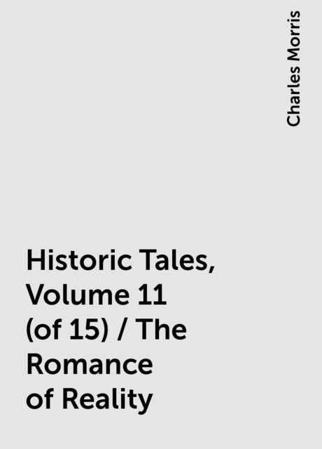 Historic Tales, Volume 11 (of 15) / The Romance of Reality, Charles Morris