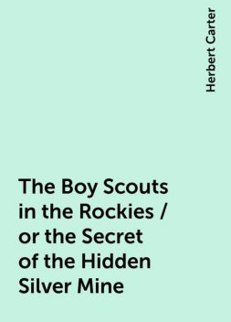 The Boy Scouts in the Rockies / or the Secret of the Hidden Silver Mine, Herbert Carter