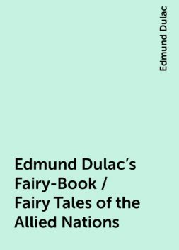 Edmund Dulac's Fairy-Book / Fairy Tales of the Allied Nations, Edmund Dulac