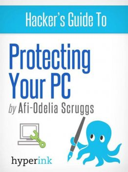 Protect Your PC: Prevent Viruses, Malware, and Spyware from Ruining Your Computer, Afi-Odelia Scruggs