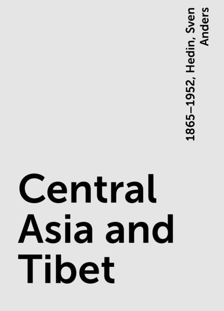 Central Asia and Tibet, Hedin, Sven Anders, 1865–1952