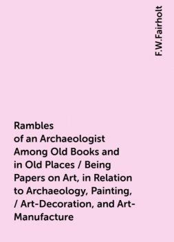 Rambles of an Archaeologist Among Old Books and in Old Places / Being Papers on Art, in Relation to Archaeology, Painting, / Art-Decoration, and Art-Manufacture, F.W.Fairholt
