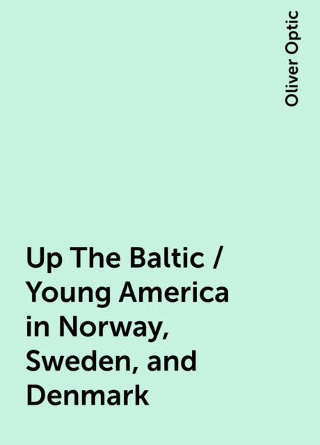Up The Baltic / Young America in Norway, Sweden, and Denmark, Oliver Optic