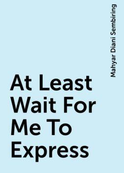 At Least Wait For Me To Express, Mahyar Diani Sembiring