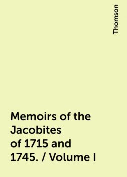 Memoirs of the Jacobites of 1715 and 1745. / Volume I, Thomson