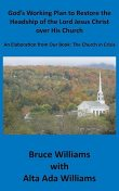 God's Working Plan to Restore the Headship of the Lord Jesus Christ over His Church: An Elaboration from Our Book, Richard Williams, Alta Ada Williams