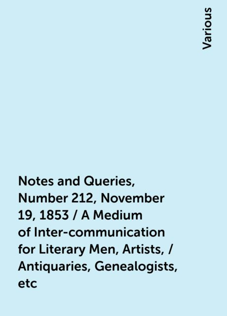 Notes and Queries, Number 212, November 19, 1853 / A Medium of Inter-communication for Literary Men, Artists, / Antiquaries, Genealogists, etc, Various