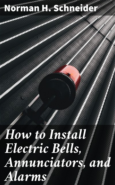 How to Install Electric Bells, Annunciators, and Alarms, Norman H. Schneider