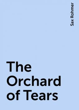 The Orchard of Tears, Sax Rohmer