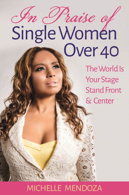 In Praise Of Single Women Over 40: The World Is Your Stage Stand Front & Center, Michelle Mendoza