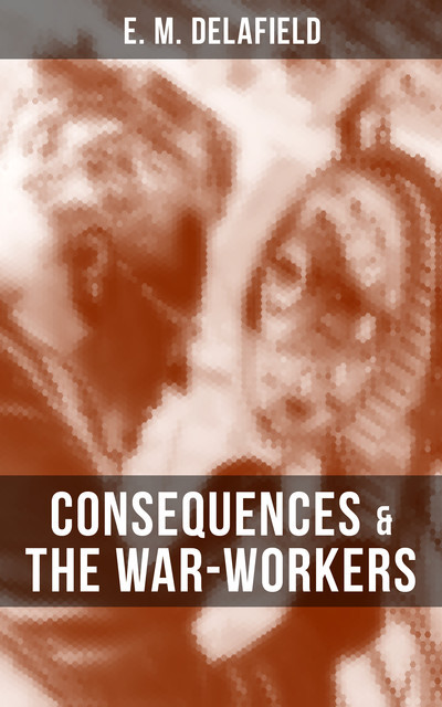 CONSEQUENCES & THE WAR-WORKERS, E.M.Delafield