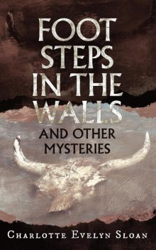 Footsteps in the Walls and Other Mysteries, Charlotte E Sloan