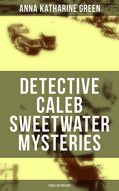 DETECTIVE CALEB SWEETWATER MYSTERIES (Thriller Trilogy), Anna Katharine Green