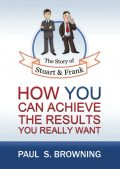 The Story of Stuart and Frank: How You Can Achieve the Results You Really Want, Paul Browning