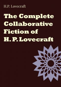 The Complete Collaborative Fiction of H. P. Lovecraft, Howard Lovecraft