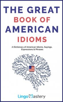 The Great Book of American Idioms: A Dictionary of American Idioms, Sayings, Expressions & Phrases, Lingo Mastery