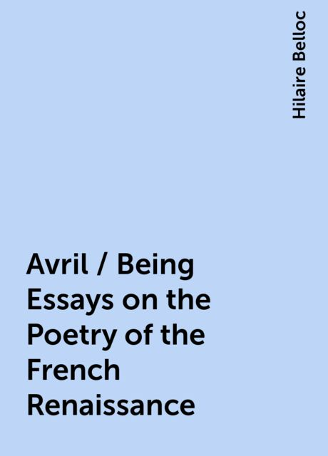 Avril / Being Essays on the Poetry of the French Renaissance, Hilaire Belloc