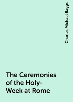 The Ceremonies of the Holy-Week at Rome, Charles Michael Baggs
