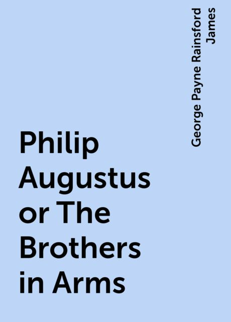 Philip Augustus or The Brothers in Arms, George Payne Rainsford James