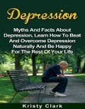 Depression – Myths and Facts About Depression, Learn How to Beat and Overcome Depression Naturally and Be Happy for the Rest of Your Life, Kristy Clark