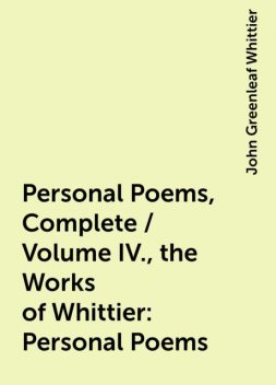 Personal Poems, Complete / Volume IV., the Works of Whittier: Personal Poems, John Greenleaf Whittier