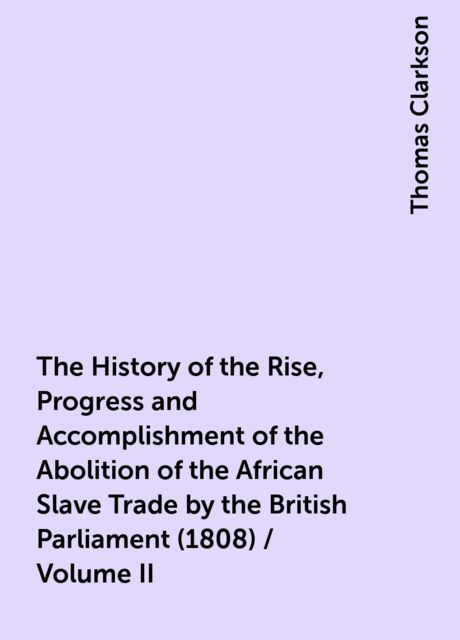 The History of the Rise, Progress and Accomplishment of the Abolition of the African Slave Trade by the British Parliament (1808) / Volume II, Thomas Clarkson