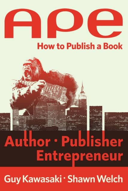 APE: Author, Publisher, Entrepreneur—How to Publish a Book, GUY Kawasaki, Shawn Welch