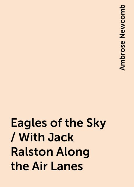 Eagles of the Sky / With Jack Ralston Along the Air Lanes, Ambrose Newcomb