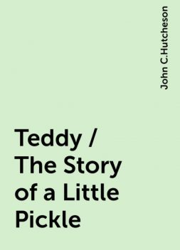 Teddy / The Story of a Little Pickle, John C.Hutcheson