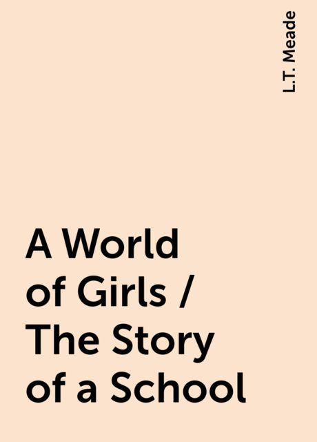 A World of Girls / The Story of a School, L.T. Meade