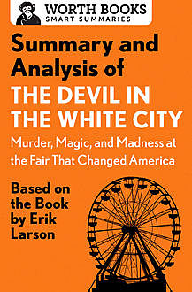 Summary and Analysis of The Devil in the White City: Murder, Magic, and Madness at the Fair That Changed America, Worth Books