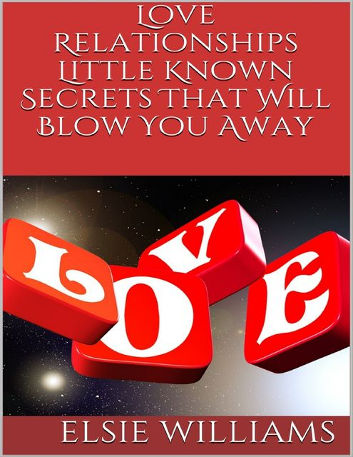 Love Relationships: Little Known Secrets That Will Blow You Away, Elsie Williams