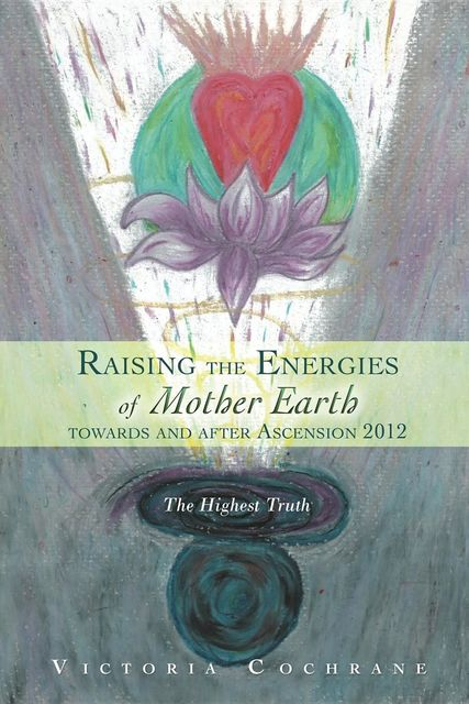 Raising the Energies of Mother Earth Before and After Ascension, Victoria M Cochrane