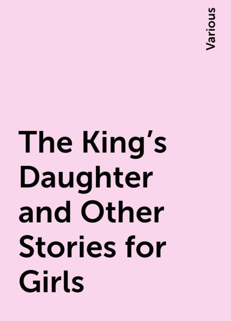 The King's Daughter and Other Stories for Girls, Various