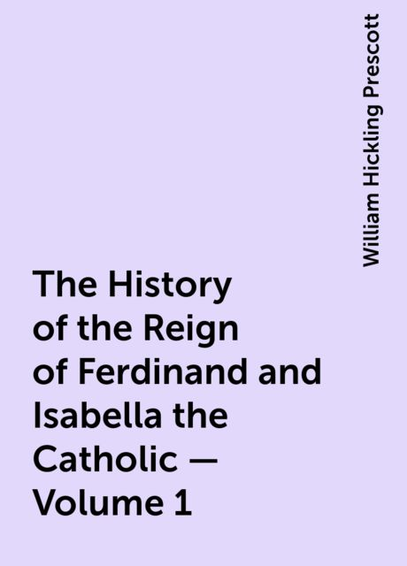The History of the Reign of Ferdinand and Isabella the Catholic — Volume 1, William Hickling Prescott