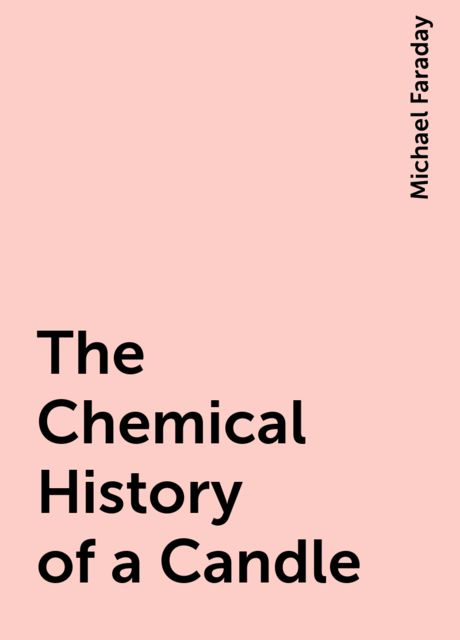 The Chemical History of a Candle, Michael Faraday