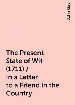 The Present State of Wit (1711) / In a Letter to a Friend in the Country, John Gay