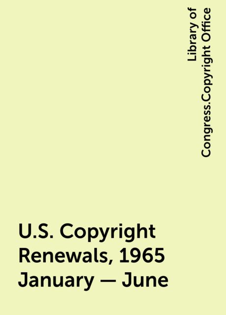 U.S. Copyright Renewals, 1965 January - June, Library of Congress.Copyright Office