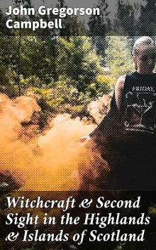 Witchcraft & Second Sight in the Highlands & Islands of Scotland, John Campbell